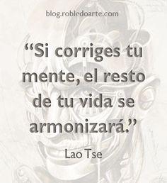 ... Si corriges tu mente, el resto de tu vida se armonizará. Lao Tse.