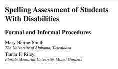 ASSESSMENT: Beirne-Smith & Riley (2009) state informal assessments of spelling has advantages over formal assessments, such as having a variety of sources to evaluate. An example of an informal assessment is looking over a student's written work, which is useful because it is realistic and does not require any extra work for the teacher or student. Data from these informal assessments can be collected, improved upon through lessons, and can be assessed throughout the year to monitor… Formal Assessment, Extra Work, Student Data, Food Groups, University Of Alabama, Spelling, Literacy, Monitor, Teacher