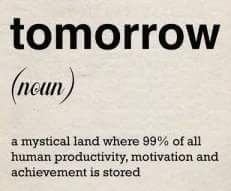 tomorrow :: a mystical land where of all human productivity, motivation and achievement is stored. Motivational Quotes, Funny Quotes, Life Quotes, Inspirational Quotes, Smart Quotes, Sarcastic Quotes, Work Quotes, Meaningful Quotes, Daily Quotes