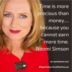 Time is more precious than money.... because you cannot earn more time. NaomiSimson.com #readytosoar #livewhatyoulove