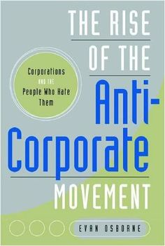 The Rise of the Anti-Corporate Movement: Corporations and the People who Hate Them (Stanford Business Books) by Evan Osborne. $9.95. Publication: March 26, 2009. Publisher: Stanford Business Books (March 26, 2009). Author: Evan Osborne