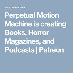 Perpetual Motion Machine is creating Books, Horror Magazines, and Podcasts | Patreon