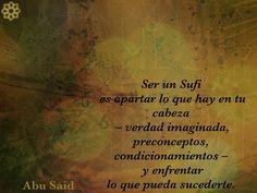 SER UN SUFI  Ser un Sufi es apartar lo que hay en tu cabeza – verdad imaginada, preconceptos, condicionamientos – y enfrentar lo que pueda sucederte.   Abu Said  El camino del Sufi  Puedes leer el libro, gratis, aquí: http://idriesshahfoundation.org/es/libros/el-camino-del-sufi/
