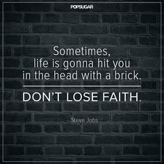 """Keep the Faith! """"Sometimes, life is gonna hit you in the head with a brick. Don't lose faith."""""""