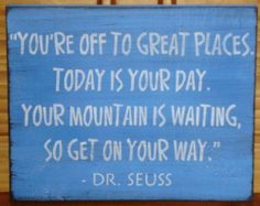 """""""You're off to great places.  Today is your day.  Your mountain is waiting, so get on your way.""""  ~Dr. Seuss"""
