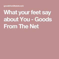 What your feet say about You - Goods From The Net