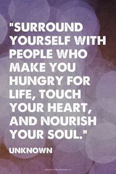 """""""Surround yourself with people who make you hungry for life, touch your heart, and nourish your soul."""" The person in my life who does this with me the best is my bff :) Great Quotes, Quotes To Live By, Me Quotes, Motivational Quotes, Inspirational Quotes, Qoutes, Funny Quotes, Famous Quotes, Tribe Quotes"""