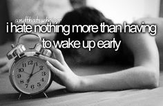 i hate nothing more than having to wake up early