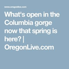 What's open in the Columbia gorge now that spring is here? | OregonLive.com