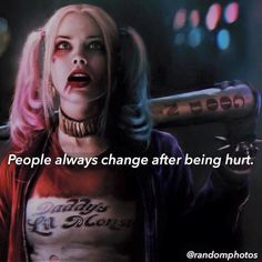 I really hate all these sayings. It's not true for her. Harley didn't change after being hurt, she was changed after being loved!