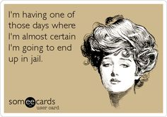 I'm having one of those days where I'm almost certain I'm going to end up in jail.