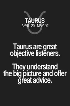 Taurus are great objective listeners. They understand the big picture and offer great advice. Taurus | Taurus Quotes | Taurus Horoscope | Taurus Zodiac Signs