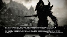 """My Dragonborn is no hero. He is the embodiment of conquest, a dragon in the body of a mortal, a selfish, greedy asshole who murders, steals and bullies for his own amusement. The only reason he ""saved"" Tamriel from Alduin, Harkon and Miraak is to have it for himself."""