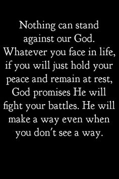 Nothing can stand against our God. Whatever you face in life, if you will just hold your peace and remain at rest, God promises He will fight your battles. He will make a way even when you don't see a way. WOW.