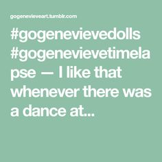 #gogenevievedolls #gogenevievetimelapse — I like that whenever there was a dance at...