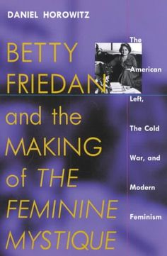 Precision Series Betty Friedan and the Making of the Feminine Mystique: The American Left, the Cold War, and Modern Feminism