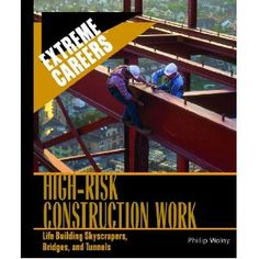 High Risk Construction Work: Life Building Skyscrapers, Bridges, and Tunnels (Extreme Careers)
