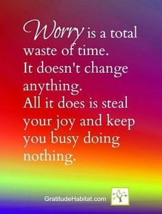 Worry is a total waste of time. It doesn't change anything. All it does is steal your joy and keep you busy doing nothing.