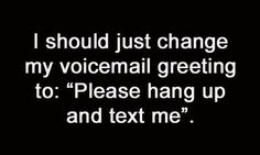 """I should just change my voicemail greeting to: """"Please hang up and text me"""". #quotes #texting"""