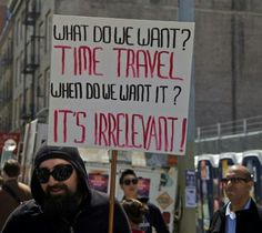 What do we want? Time Travel!   When do we want it? It's irrelevant!