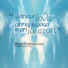 """Without love all that is good is an illusion."""