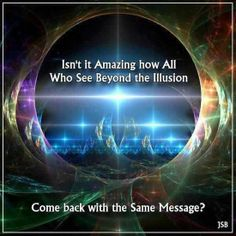 Isn't it Amazing that all who see beyond the Illusion .. come back with the same message :)