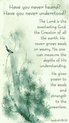 Ésaïe 40:28-29 Ne le sais-tu pas? ne l'as-tu pas appris? C'est le Dieu d'éternité, l'Éternel, Qui a créé les extrémités de la terre; Il ne se fatigue point, il ne se lasse point; On ne peut sonder son intelligence. Il donne de la force à celui qui est fatigué, Et il augmente la vigueur de celui qui tombe en défaillance.
