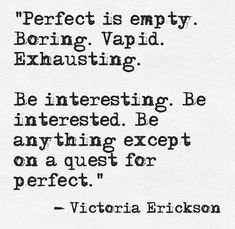 Perfect is empty. Boring. Vapid. Exhausting. Be Interesting. Be anything except for on a quest for perfect. -victoria erickson Follow our daily inspirations here: https://www.facebook.com/watersisterdrygoods Shop our artistic inspired- natural fiber clothing here: ebay.com/Watersister Stop in and shop locally at 2259 2nd Ave S St Petersburg, Florida