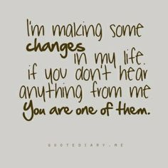 I'm making some changes in my life.  If you don't hear anything from me you are one of them.