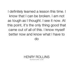 "Henry Rollins - ""I definitely learned a lesson this time. I know that I can be broken. I am not as..."". life, knowledge"