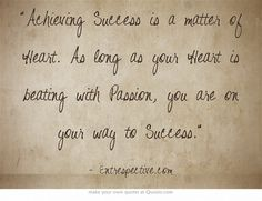Achieving Success is a matter of Heart. As long as your Heart is beating with Passion, you are on your way to Success.