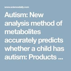 Autism: New analysis method of metabolites accurately predicts whether a child has autism: Products of metabolic processes altered in children with autism could enable earlier diagnosis -- ScienceDaily