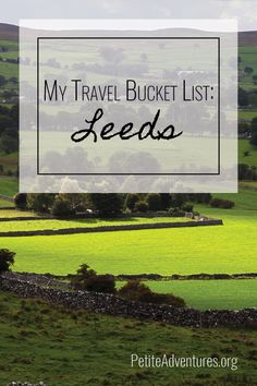 My Travel Bucket List: Leeds [PetiteAdventures.org] **** Travel   Wanderlust   Travel Blog   Travel Blogger   Bucket List   England   UK   United Kingdom