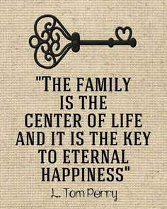The family is the center of life and it is the key to eternal happiness. L Tom Perry