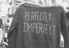 Perfectly Imperfect.. boyfriends favorite saying!