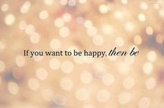 HAPPINESS quote | If you want to be happy, then be | inspiring words