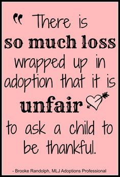 """""""There is so much loss wrapped up in adoption that it is unfair to ask a child to be thankful"""" - Brooke Randolph 