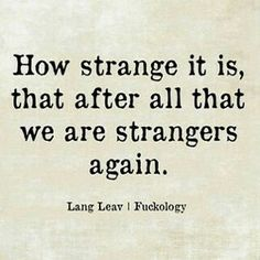 how strange it is,that after all that we are strangers again,lang leav, fuckology, meme (Feeling Beauty Quotes) Break Up Quotes, Hurt Quotes, Sad Quotes, Wisdom Quotes, Words Quotes, Inspirational Quotes, Sayings, Quotes About Breakups, Quotes On Heartbreak
