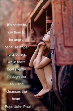 it's better to cry than to be angry because anger hurts others while tears flow silently through the soul and cleanses the heart. -pope john paul II