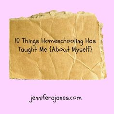 10 Things Homeschooling Has Taught Me {About Myself} - jenniferajanes.com