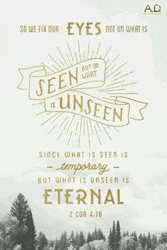 """2 Corinthiens 4:18-  """"... nous regardons, non point aux choses visibles, mais à celles qui sont invisibles; car les choses visibles sont passagères, et les invisibles sont éternelles."""""""