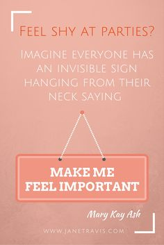 If you're shy at parties, try this trick: pretend everyone has an invisible sign around their neck saying 'Make me feel important' It puts your focus onto them, not yourself. For another 10 steps to master small talk, read this.