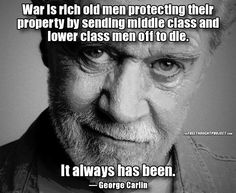 War is rich old men protecting their property by sending middle class and lower class men off to die. It always has been.— George Carlin
