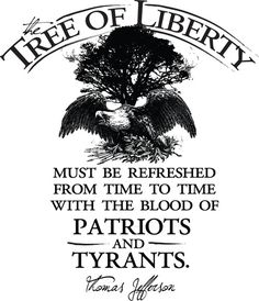 The Tree Of Liberty Must Be Refreshed From Time To Time With The Blood Of Patriots And Tyrants.  ~ Thomas Jefferson