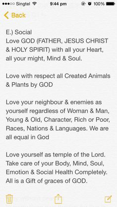 E.) Social Love GOD (FATHER, JESUS CHRIST & HOLY SPIRIT) with all your Heart, all your might, Mind & Soul.  Love with respect all Created Animals & Plants by GOD  Love your neighbour & enemies as yourself regardless of Woman & Man, Young & Old, Character, Rich or Poor, Races, Nations & Languages. We are all equal in God  Love yourself as temple of the Lord. Take care of your Body, Mind, Soul, Emotion & Social Health Completely. All is a Gift of graces of GOD.