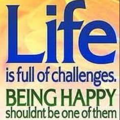 Life is full of challenges...being happy shouldn't be one of them