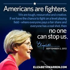 """Elizabeth Warren quote. """"Americans are fighters. We are tough, resourceful and creative. If we have the chance to fight on a level playing field, where everyone pays a fair share and everyone has a real shot then no one can stop us."""""""