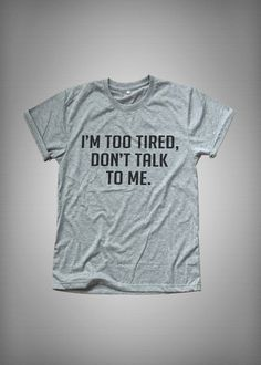I'm too tired Don't talk to me • Sweatshirt • Clothes Casual Outift for • teens • movies • girls • women •. summer • fall • spring • winter • outfit ideas • hipster • dates • school • parties • Tumblr Teen Fashion Print Tee Shirt