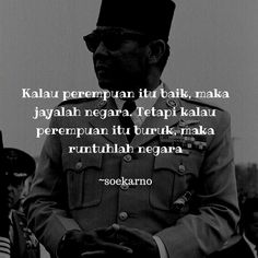 """""""If women of a country are good, then glory for that country. However if women of a country are bad, that country will certainly fall."""" -The First President of Indonesia"""