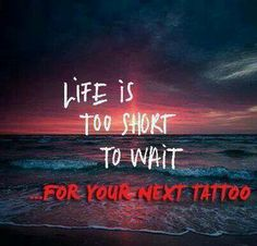 Life's too short.. Get inked!